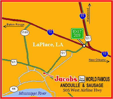 Exit 209 off of I-10, South on US51 to US61, Right on US61 about 400 feet on the left.  Jacob's Andouille is located at 505 W. Airline Hwy in LaPlace, LA